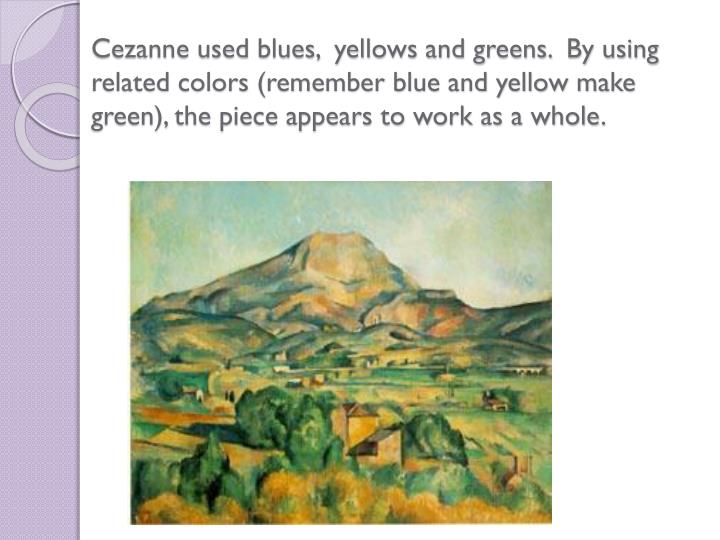 Cezanne used blues,  yellows and greens.  By using related colors (remember blue and yellow make green), the piece appears to work as a whole.