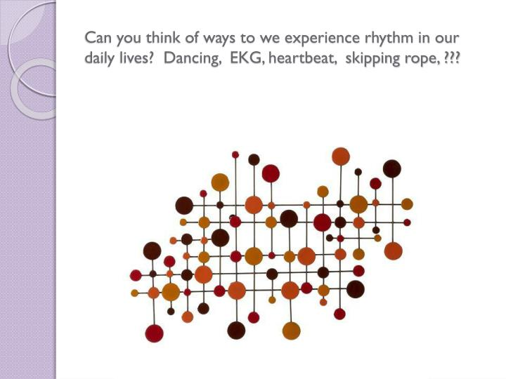 Can you think of ways to we experience rhythm in our daily lives?  Dancing,  EKG, heartbeat,  skipping rope, ???