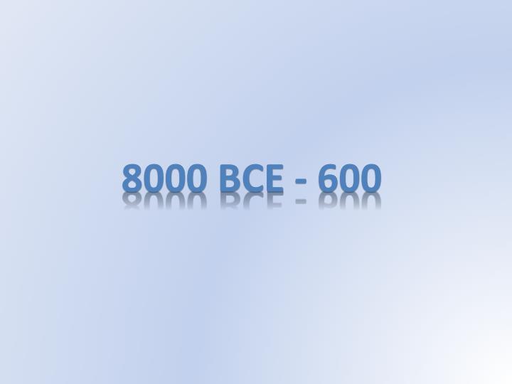 8000 BCE - 600