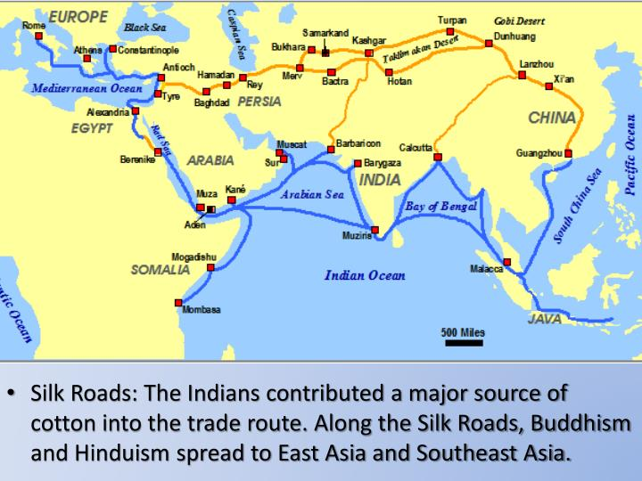 Silk Roads: The Indians contributed a major source of cotton into the trade route. Along the Silk Roads, Buddhism and Hinduism spread to East Asia and Southeast Asia.