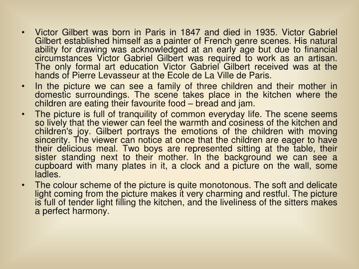 Victor Gilbert was born in Paris in 1847 and died in 1935. Victor Gabriel Gilbert established himself as a painter of French genre scenes. His natural ability for drawing was acknowledged at an early age but due to financial circumstances Victor Gabriel Gilbert was required to work as an artisan. The only formal art education Victor Gabriel Gilbert received was at the hands of Pierre Levasseur at the Ecole de La Ville de Paris.