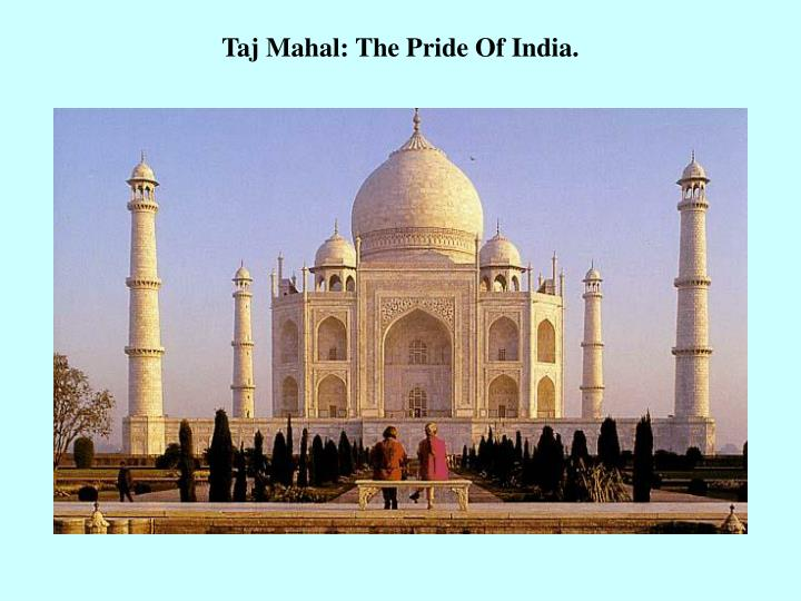 Taj Mahal: The Pride Of India.