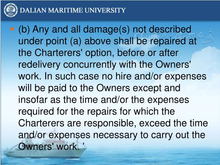 (b) Any and all damage(s) not described under point (a) above shall be repaired at the Charterers' option, before or after redelivery concurrently with the Owners' work. In such case no hire and/or expenses will be paid to the Owners except and insofar as the time and/or the expenses required for the repairs for which the Charterers are responsible, exceed the time and/or expenses necessary to carry out the Owners' work. '