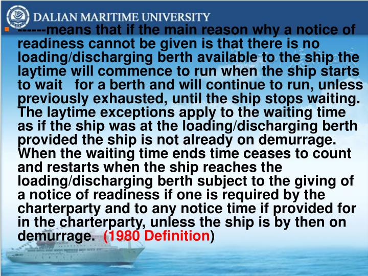 ------means that if the main reason why a notice of readiness cannot be given is that there is no loading/discharging berth available to the ship the laytime will commence to run when the ship starts to wait   for a berth and will continue to run, unless previously exhausted, until the ship stops waiting. The laytime exceptions apply to the waiting time as if the ship was at the loading/discharging berth provided the ship is not already on demurrage. When the waiting time ends time ceases to count and restarts when the ship reaches the loading/discharging berth subject to the giving of a notice of readiness if one is required by the charterparty and to any notice time if provided for in the charterparty, unless the ship is by then on demurrage.