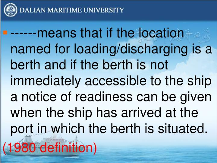 ------means that if the location named for loading/discharging is a berth and if the berth is not immediately accessible to the ship a notice of readiness can be given when the ship has arrived at the port in which the berth is situated.