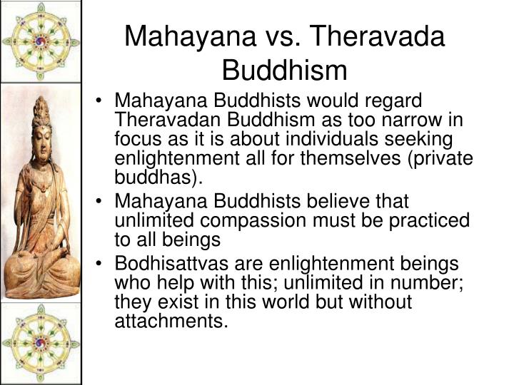 Mahayana Buddhists would regard Theravadan Buddhism as too narrow in focus as it is about individuals seeking enlightenment all for themselves (private buddhas).