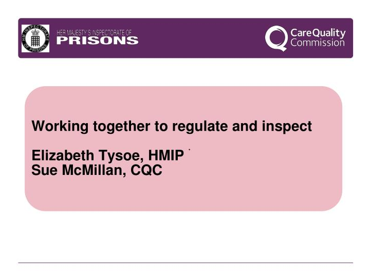 Working together to regulate and inspect elizabeth tysoe hmip sue mcmillan cqc