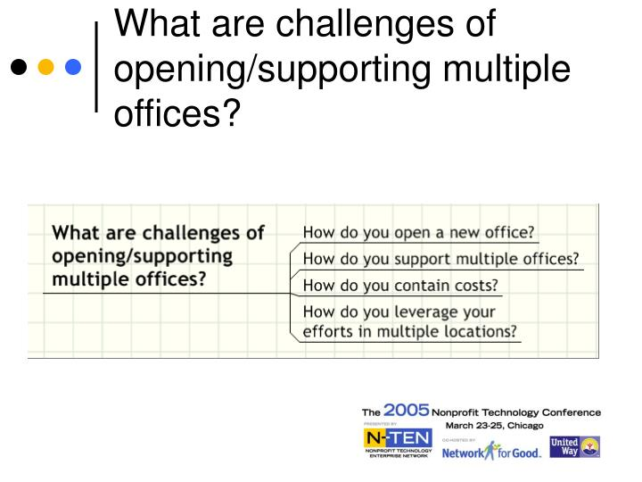 What are challenges of opening/supporting multiple offices?