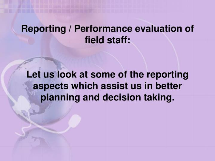Reporting / Performance evaluation of field staff: