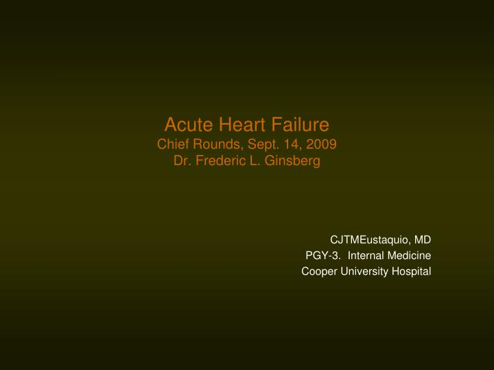 Acute heart failure chief rounds sept 14 2009 dr frederic l ginsberg