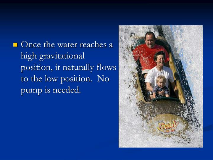 Once the water reaches a high gravitational position, it naturally flows to the low position.  No pump is needed.