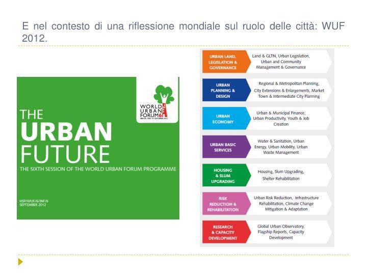 E nel contesto di una riflessione mondiale sul ruolo delle città: WUF 2012.