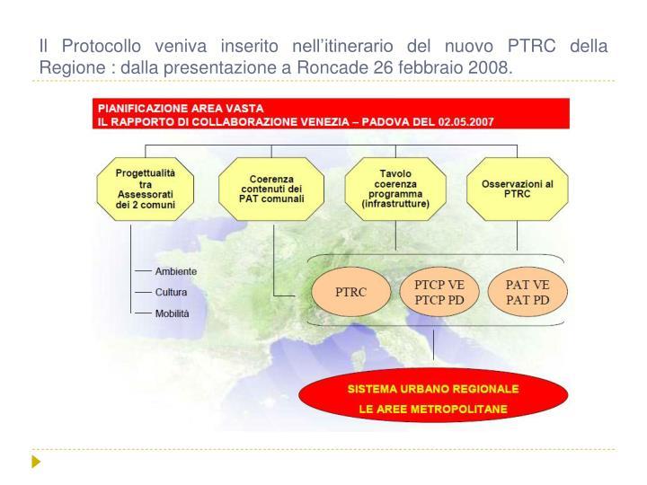 Il Protocollo veniva inserito nell'itinerario del nuovo PTRC della Regione : dalla presentazione a Roncade 26 febbraio 2008.