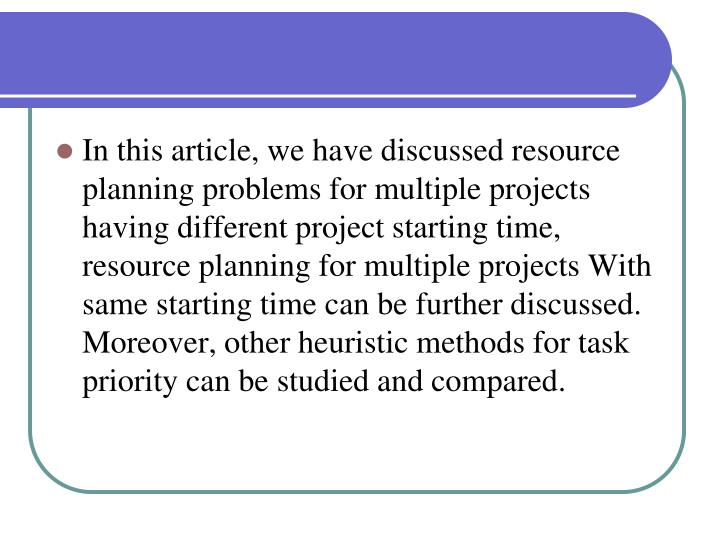 In this article, we have discussed resource planning problems for multiple projects having different project starting time, resource planning for multiple projects With same starting time can be further discussed. Moreover, other heuristic methods for task priority can be studied and compared.