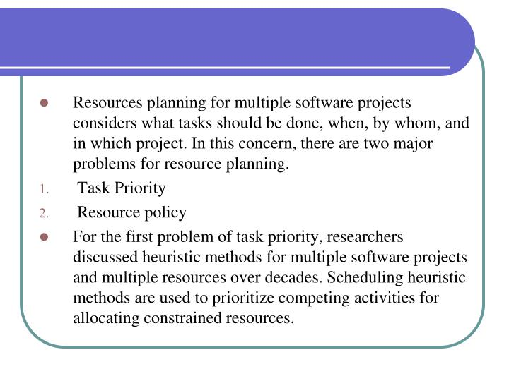 Resources planning for multiple software projects considers what tasks should be done, when, by whom, and in which project. In this concern, there are two major problems for resource planning.