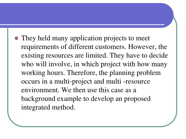 They held many application projects to meet requirements of different customers. However, the existing resources are limited. They have to decide who will involve, in which project with how many working hours. Therefore, the planning problem occurs in a multi-project and multi -resource environment. We then use this case as a background example to develop an proposed integrated method.