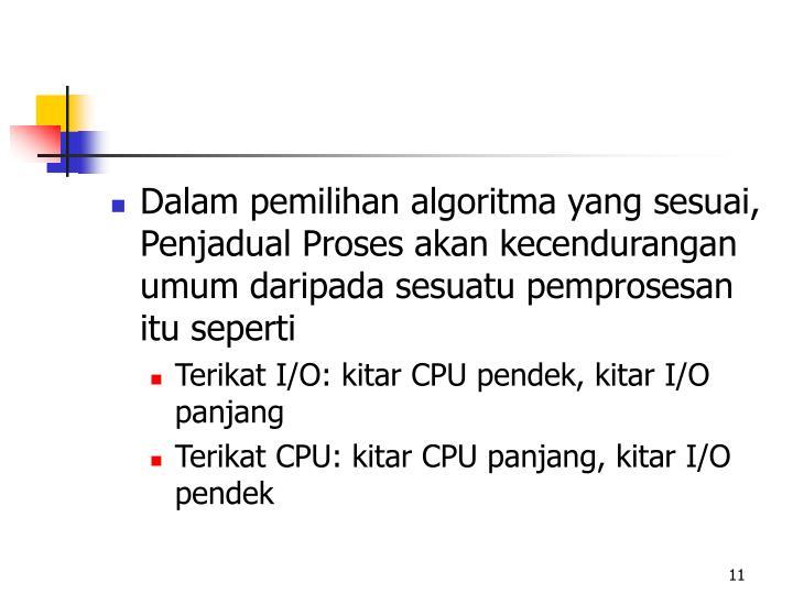 Dalam pemilihan algoritma yang sesuai, Penjadual Proses akan kecendurangan umum daripada sesuatu pemprosesan itu seperti