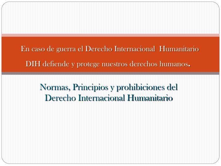 En caso de guerra el Derecho Internacional  Humanitario DIH defiende y protege nuestros derechos humanos
