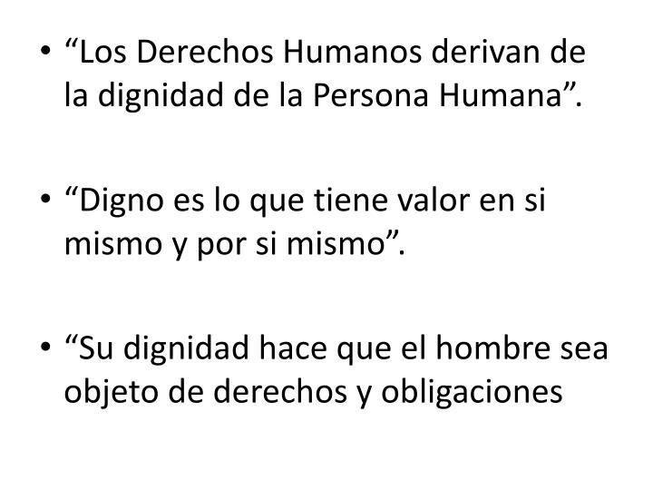"""""""Los Derechos Humanos derivan de la dignidad de la Persona Humana""""."""