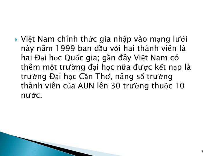 Việt Nam chính thức gia nhập vào mạng lưới này năm 1999 ban đầu với hai thành viên là hai Đại học Quốc gia; gần đây Việt Nam có thêm một trường đại học nữa được kết nạp là trường Đại học Cần Thơ, nâng số trường thành viên của AUN lên 30 trường thuộc 10 nước.