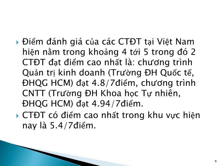 Điểm đánh giá của các CTĐT tại Việt Nam hiện nằm trong khoảng 4 tới 5 trong đó 2 CTĐT đạt điểm cao nhất là: chương trình Quản trị kinh doanh (Trường ĐH Quốc tế, ĐHQG HCM) đạt 4.8/7điểm, chương trình CNTT (Trường ĐH Khoa học Tự nhiên, ĐHQG HCM) đạt 4.94/7điểm.
