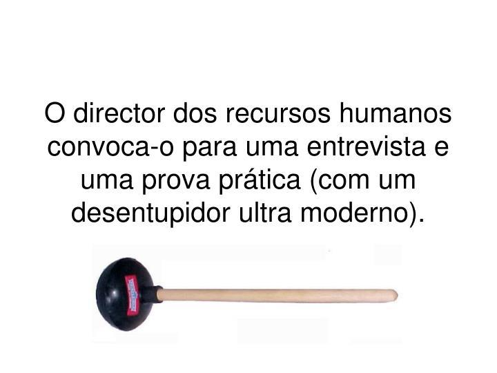 O director dos recursos humanos convoca-o para uma entrevista e uma prova prática (com um desentupidor ultra moderno).