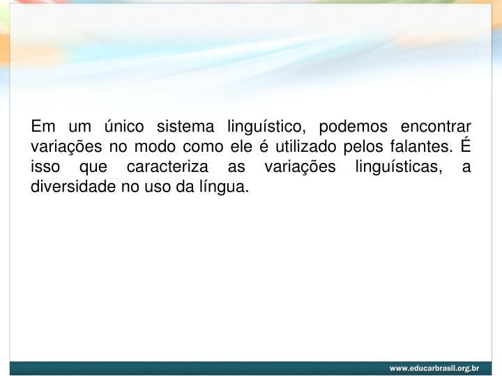 Em um único sistema linguístico, podemos encontrar variações no modo como ele é utilizado pelos falantes. É isso que caracteriza as variações linguísticas, a diversidade no uso da língua.