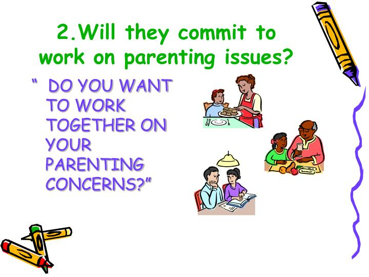 2.Will they commit to work on parenting issues?