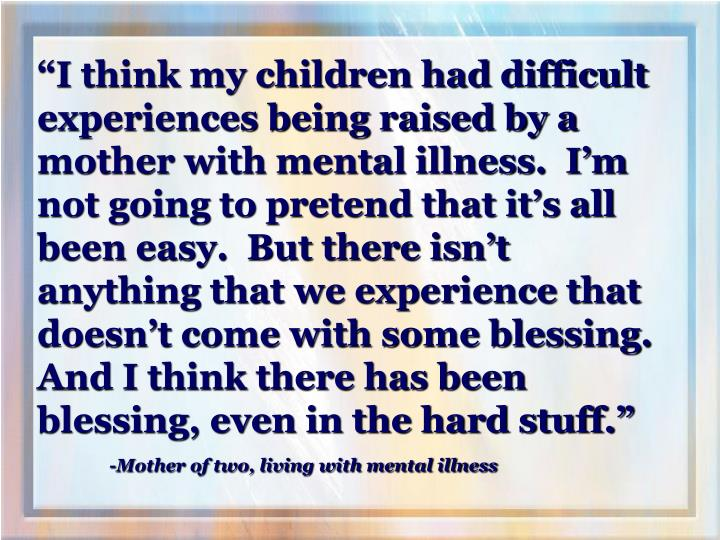 """I think my children had difficult experiences being raised by a mother with mental illness.  I'm not going to pretend that it's all been easy.  But there isn't anything that we experience that doesn't come with some blessing.  And I think there has been blessing, even in the hard stuff."""