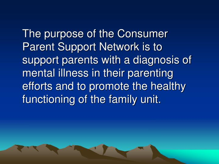 The purpose of the Consumer Parent Support Network is to support parents with a diagnosis of mental illness in their parenting efforts and to promote the healthy functioning of the family unit.