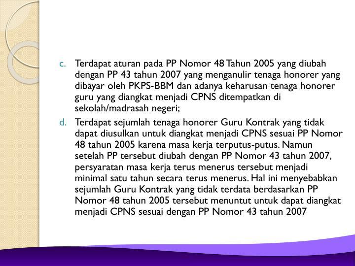 Terdapat aturan pada PP Nomor 48 Tahun 2005 yang diubah dengan PP 43 tahun 2007 yang menganulir tenaga honorer yang dibayar oleh PKPS-BBM dan adanya keharusan tenaga honorer guru yang diangkat menjadi CPNS ditempatkan di sekolah/madrasah negeri;
