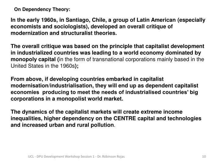 In the early 1960s, in Santiago, Chile, a group of Latin American (especially economists and sociologists), developed an overall critique of  modernization and structuralist theories.