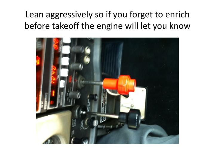 Lean aggressively so if you forget to enrich before takeoff the engine will let you know
