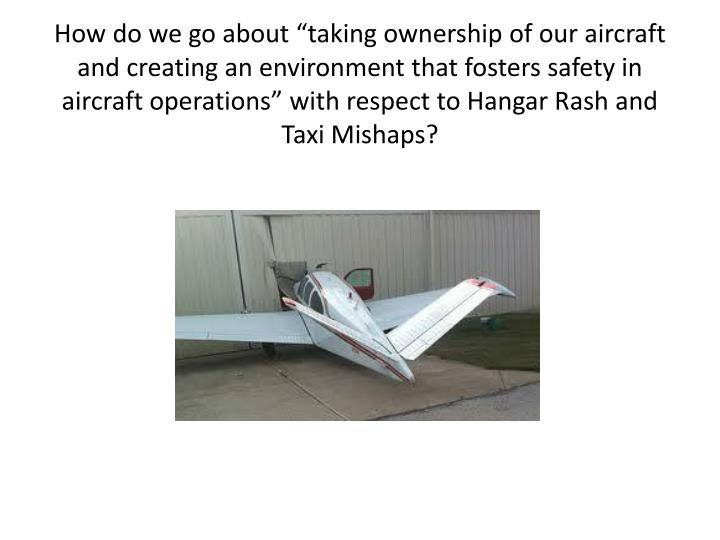 """How do we go about """"taking ownership of our aircraft and creating an environment that fosters safety in aircraft operations"""" with respect to Hangar Rash and Taxi Mishaps?"""