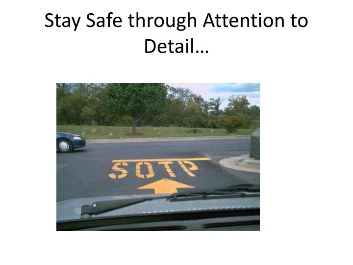 Stay Safe through Attention to Detail…