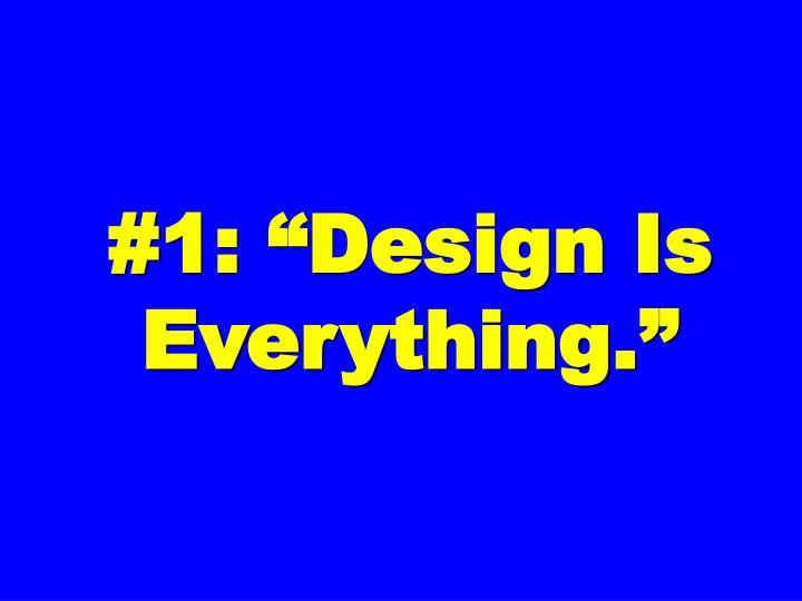 #1: Design Is Everything.