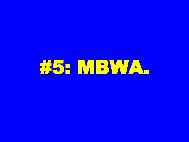 #5: MBWA.