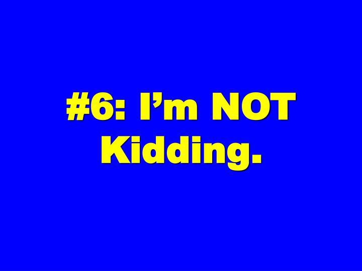 #6: I'm NOT