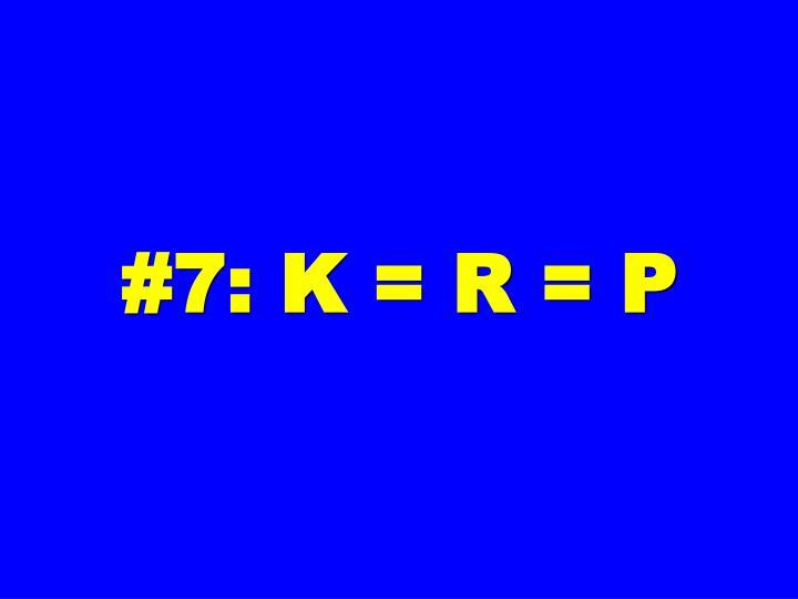 #7: K = R = P