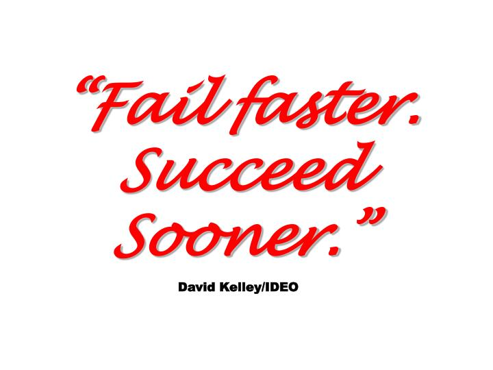 Fail faster. Succeed Sooner.