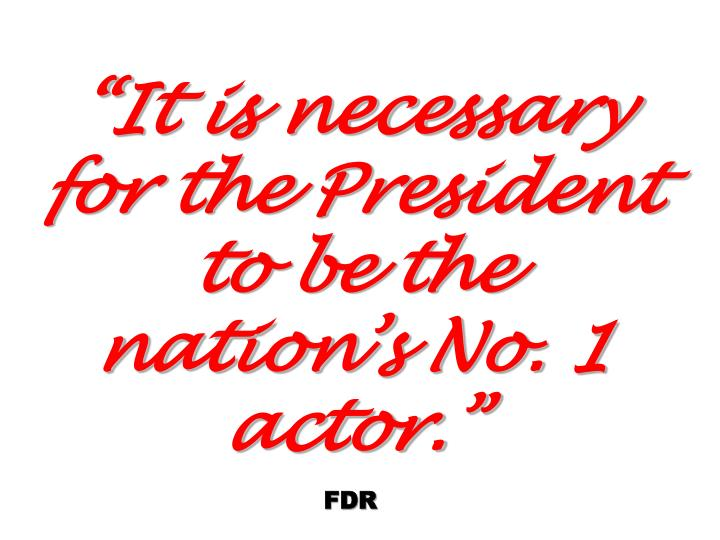 It is necessary for the President to be the nations No. 1 actor.
