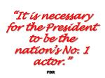 it is necessary for the president to be the nation s no 1 actor fdr
