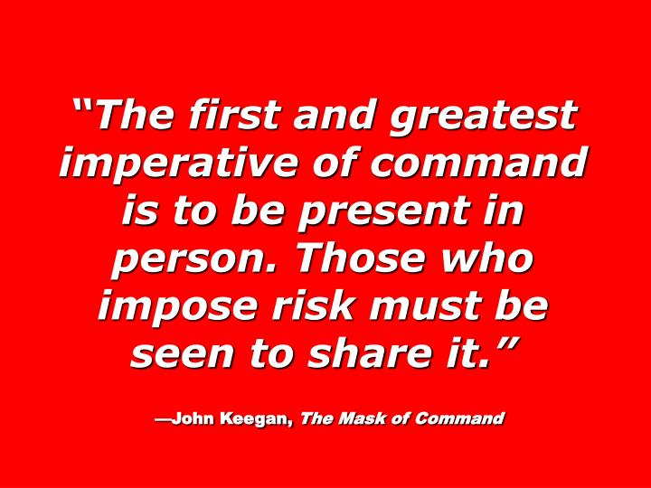 The first and greatest imperative of command is to be present in person. Those who impose risk must be seen to share it.