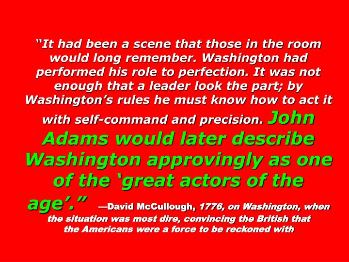 It had been a scene that those in the room would long remember. Washington had performed his role to perfection. It was not enough that a leader look the part; by Washingtons rules he must know how to act it with self-command and precision.