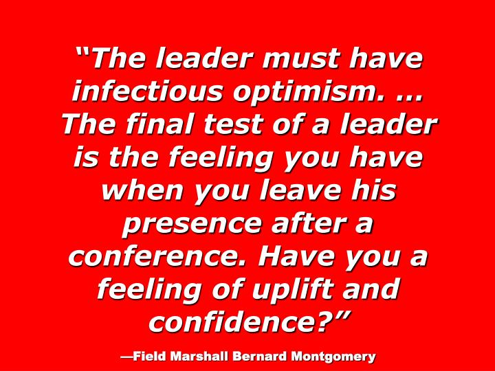 The leader must have infectious optimism.  The final test of a leader is the feeling you have when you leave his presence after a conference. Have you a feeling of uplift and confidence?