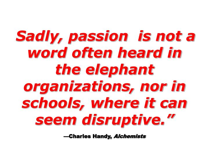 Sadly, passion  is not a word often heard in the elephant organizations, nor in schools, where it can seem disruptive.