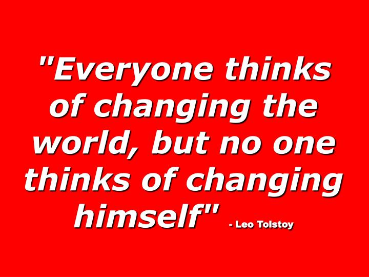 """Everyone thinks of changing the world, but no one thinks of changing himself"""