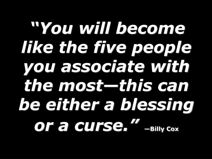 You will become like the five people you associate with the mostthis can be either a blessing or a curse.