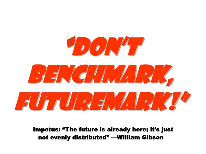 Dont benchmark, futuremark!