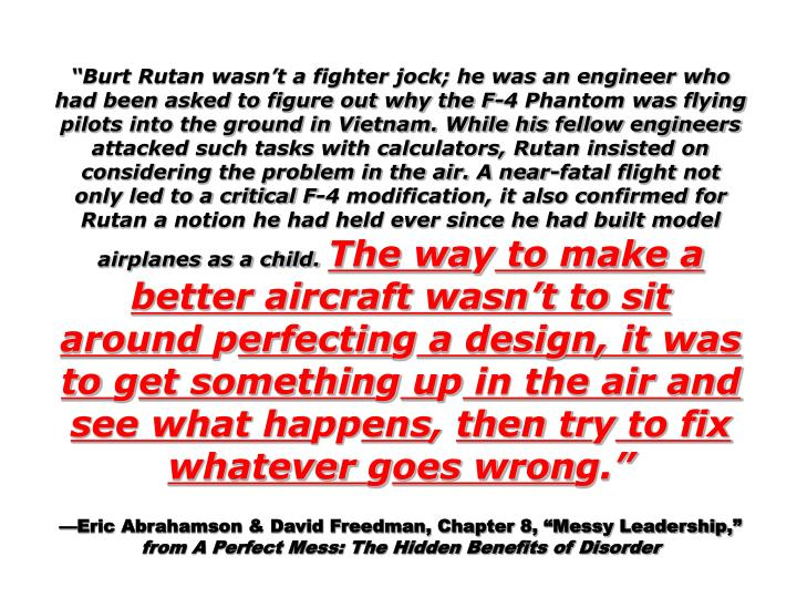 Burt Rutan wasnt a fighter jock; he was an engineer who had been asked to figure out why the F-4 Phantom was flying pilots into the ground in Vietnam. While his fellow engineers attacked such tasks with calculators, Rutan insisted on considering the problem in the air. A near-fatal flight not only led to a critical F-4 modification, it also confirmed for Rutan a notion he had held ever since he had built model airplanes as a child.